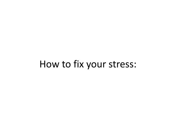 How to fix your stress: