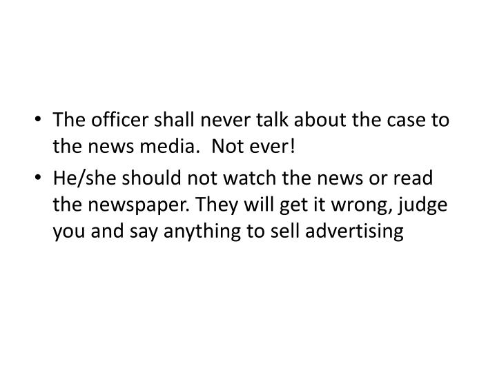The officer shall never talk about the case to the news media.  Not ever!