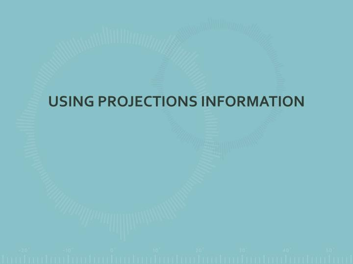 USING PROJECTIONS INFORMATION
