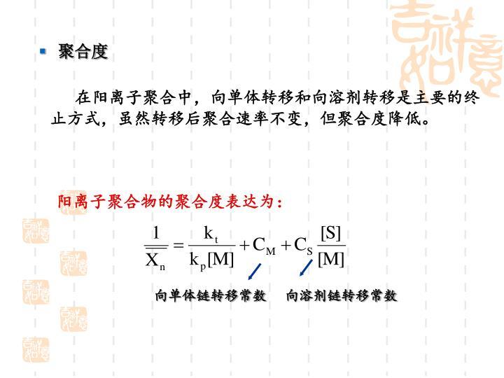 在阳离子聚合中,向单体转移和向溶剂转移是主要的终止方式,虽然转移后聚合速率不变,但聚合度降低。