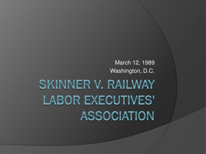 skinner v railway labor executives association Opinion for consolidated rail corporation v railway an unincorporated association of chief executive officers skinner v railway labor executives.