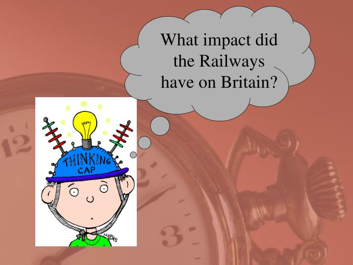 What impact did the Railways have on Britain?