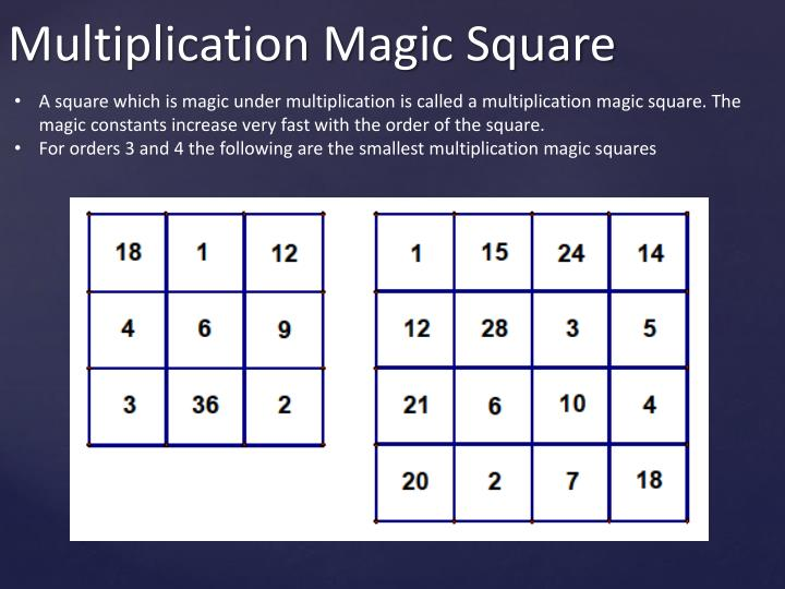 A square which is magic under multiplication is called a multiplication magic square. The magic constants increase very fast with the order of the square.