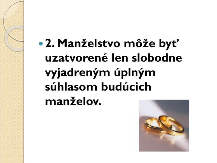 2. Manželstvo môže byť uzatvorené len slobodne vyjadreným úplným súhlasom budúcich manželov.