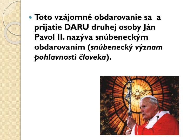 Toto vzájomné obdarovanie sa  a prijatie DARU druhej osoby Ján Pavol II. nazýva snúbeneckým obdarovaním (