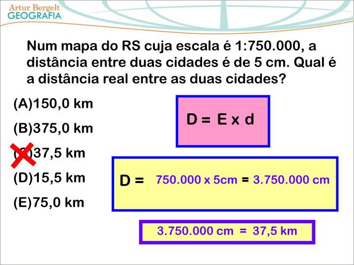 Num mapa do RS cuja escala é 1:750.000, a distância entre duas cidades é de 5 cm. Qual é a distância real entre as duas cidades