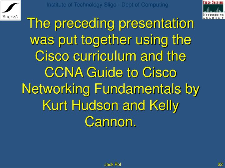 The preceding presentation was put together using the Cisco curriculum and the CCNA Guide to Cisco Networking Fundamentals by Kurt Hudson and Kelly Cannon.