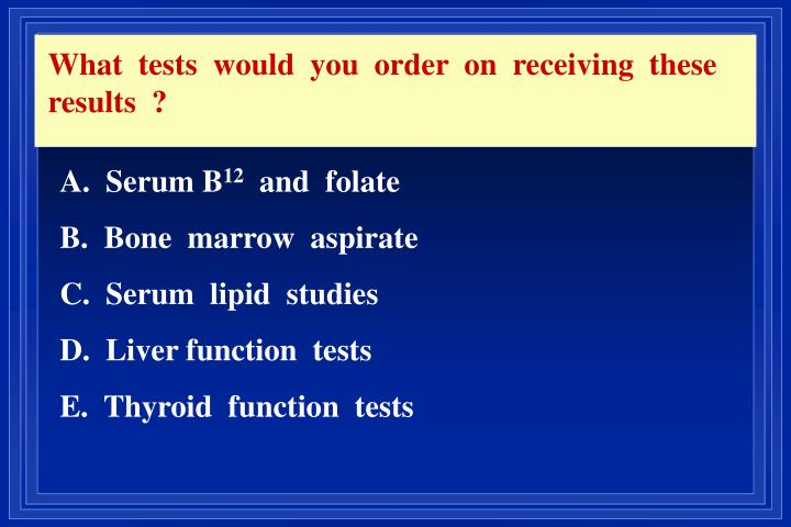 What  tests  would  you  order  on  receiving  these  results  ?