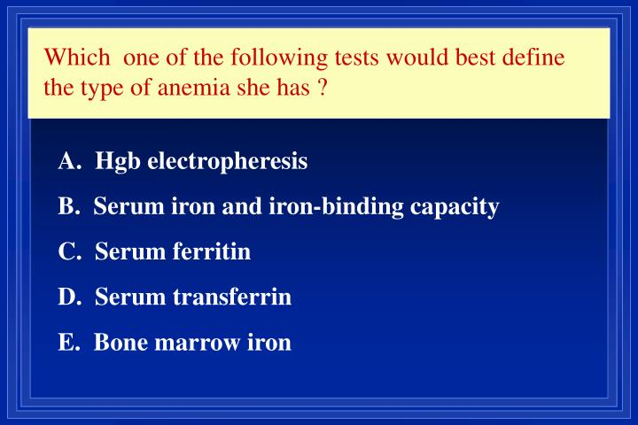 Which  one of the following tests would best define the type of anemia she has ?