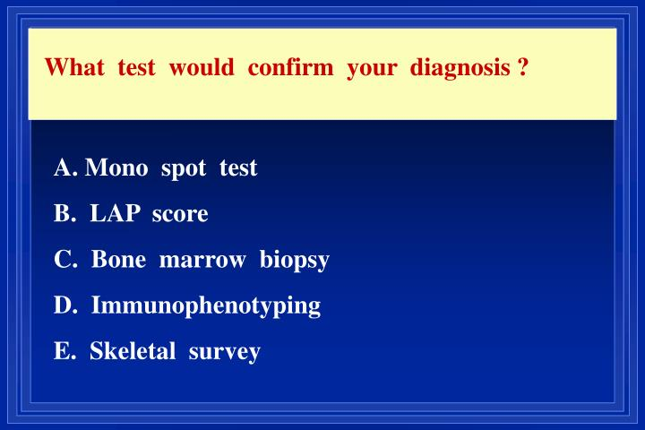 What  test  would  confirm  your  diagnosis ?