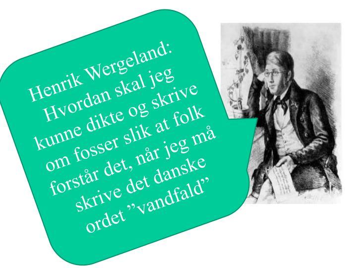 """Henrik Wergeland: Hvordan skal jeg kunne dikte og skrive om fosser slik at folk forstår det, når jeg må skrive det danske ordet """""""