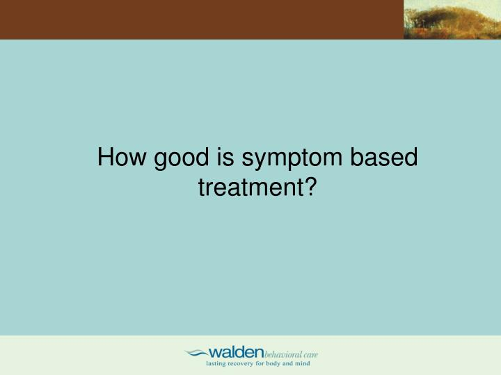 How good is symptom based treatment?