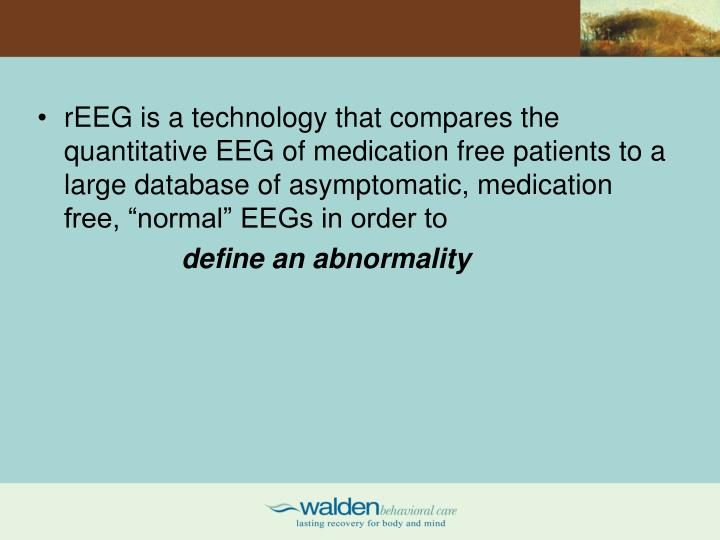 "rEEG is a technology that compares the quantitative EEG of medication free patients to a large database of asymptomatic, medication free, ""normal"" EEGs in order to"