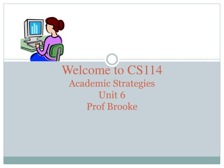 Welcome to cs114 academic strategies unit 6 prof brooke