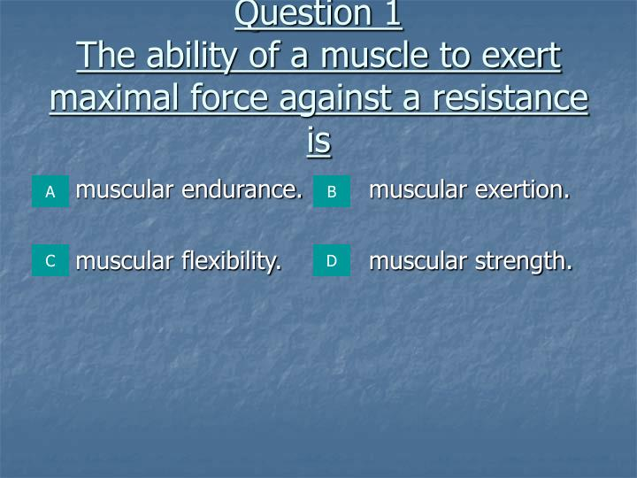 Question 1 the ability of a muscle to exert maximal force against a resistance is