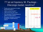 77 lat od hipotezy w pauliego dlaczego bada neutrina