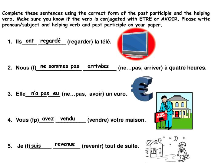 Complete these sentences using the correct form of the past participle and the helping verb. Make sure you know if the verb is conjugated with ETRE or AVOIR. Please write pronoun/subject and helping verb and past participle on your paper.