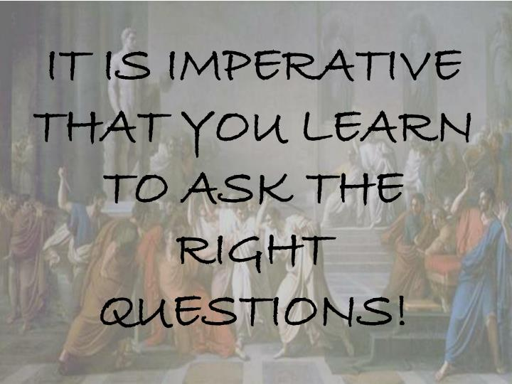 IT IS IMPERATIVE THAT YOU LEARN TO ASK THE RIGHT QUESTIONS!