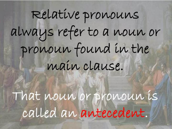 Relative pronouns always refer to a noun or pronoun found in the main clause.