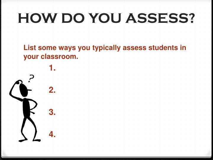 HOW DO YOU ASSESS?