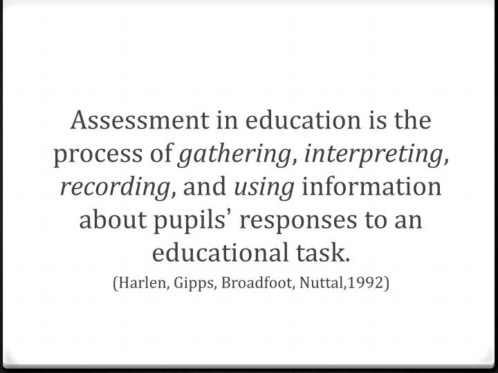 Assessment in education is the process of