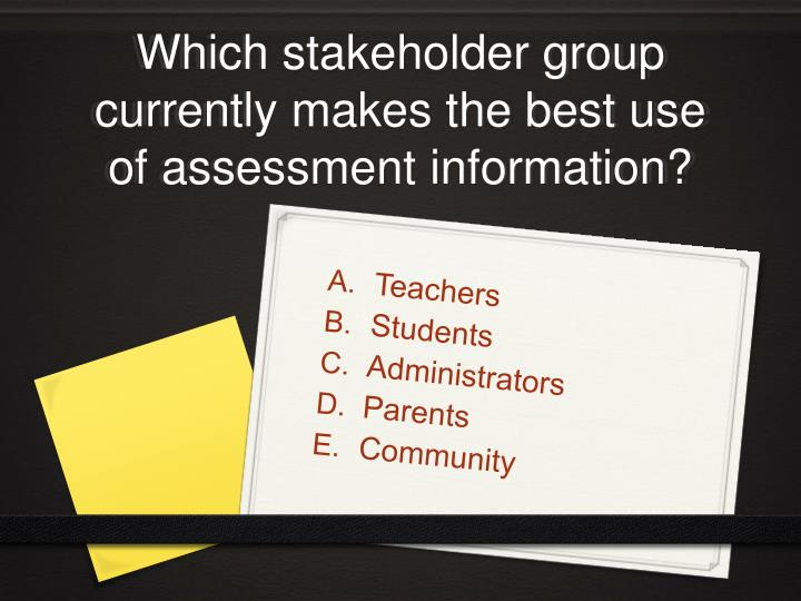 Which stakeholder group currently makes the best use of assessment information?