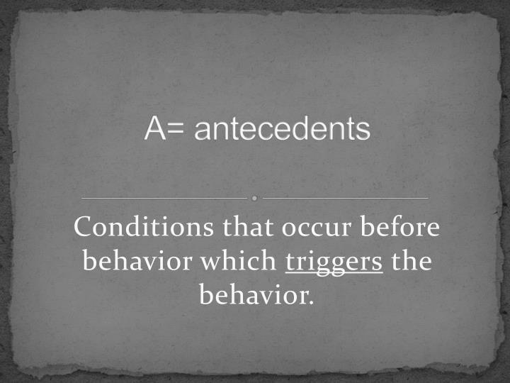 A= antecedents