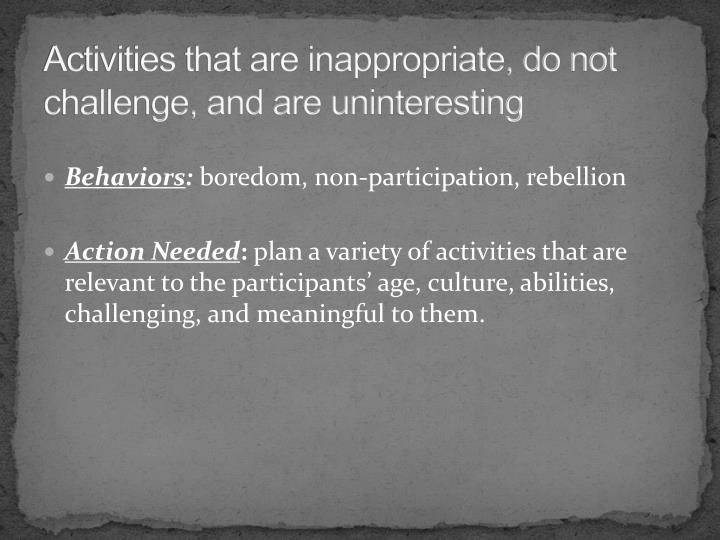 Activities that are inappropriate, do not challenge, and are uninteresting