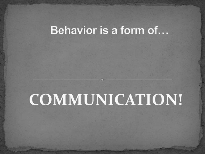 Behavior is a form of…