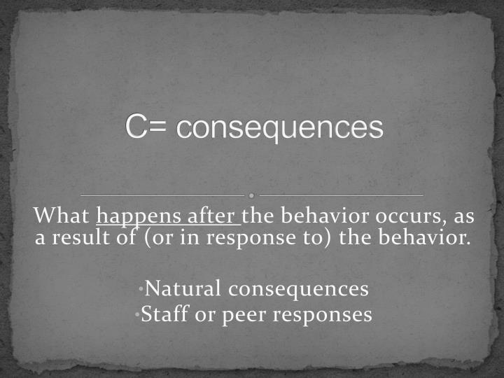 C= consequences