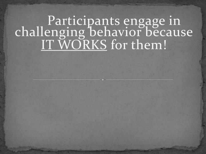 Participants engage in challenging behavior because