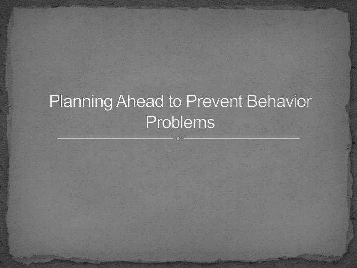 Planning Ahead to Prevent Behavior Problems