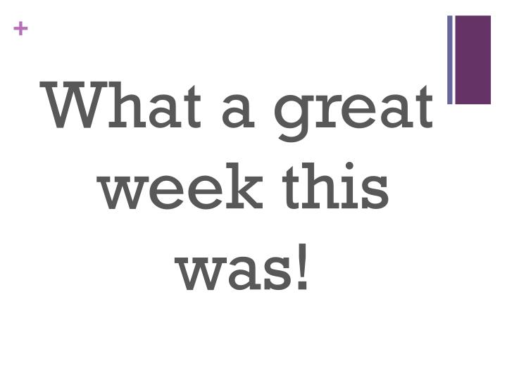 What a great week this was!