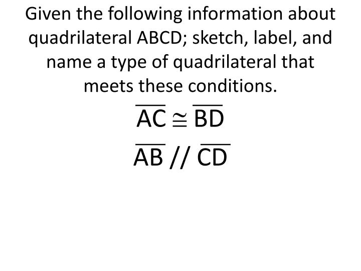Given the following information about quadrilateral ABCD; sketch, label, and name a type of quadrilateral that meets these conditions.