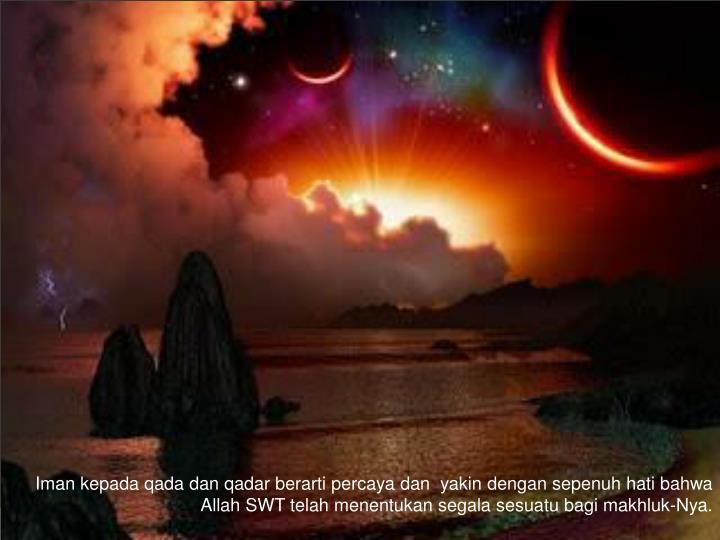 Iman kepada qada dan qadar berarti percaya dan  yakin dengan sepenuh hati bahwa