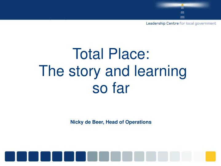 Total place the story and learning so far nicky de beer head of operations