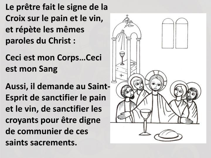 Le prtre fait le signe de la Croix sur le pain et le vin, et rpte les mmes paroles du Christ :