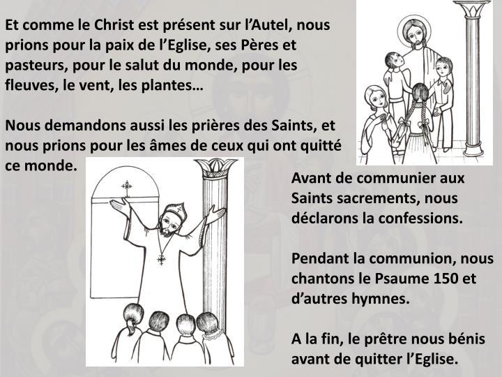 Et comme le Christ est prsent sur lAutel, nous prions pour la paix de lEglise, ses Pres et pasteurs, pour le salut du monde, pour les fleuves, le vent, les plantes