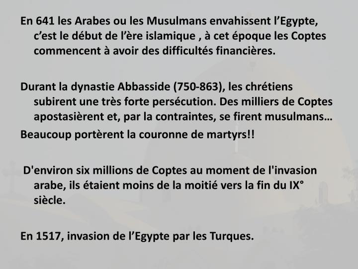 En 641 les Arabes ou les Musulmans envahissent lEgypte,  cest le dbut de lre islamique ,  cet poque les Coptes commencent  avoir des difficults financires.