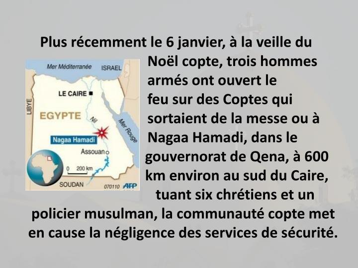 Plus rcemment le 6 janvier,  la veille du Nol copte, trois hommes arms ont ouvert le feu sur des Coptes qui sortaient de la messe ou