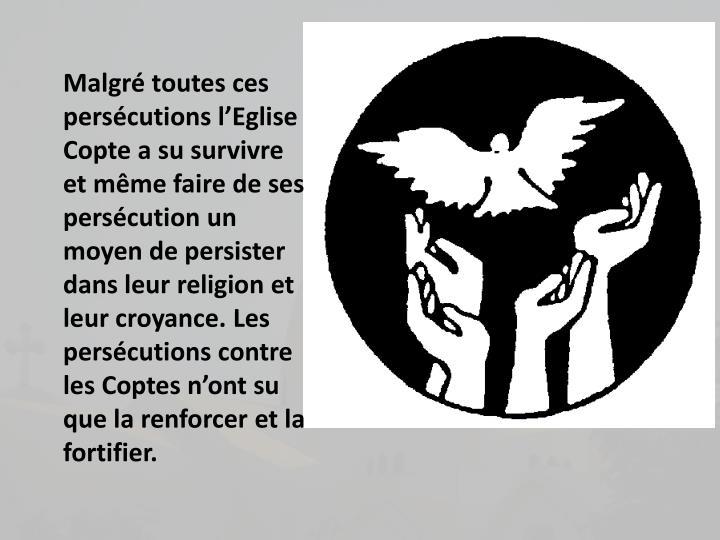 Malgr toutes ces perscutions lEglise Copte a su survivre et mme faire de ses perscution un moyen de persister dans leur religion et leur croyance. Les perscutions contre les Coptes nont su que la renforcer et la fortifier.