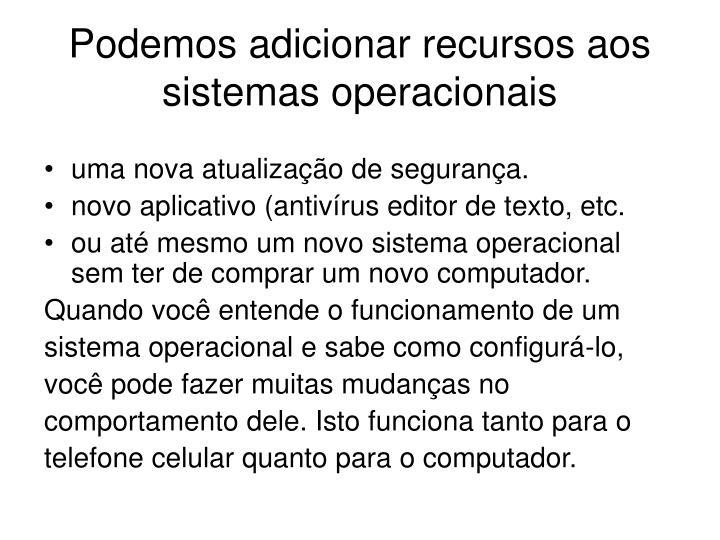Podemos adicionar recursos aos sistemas operacionais