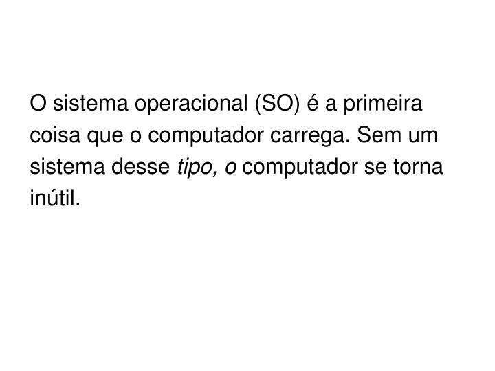 O sistema operacional (SO) é a primeira