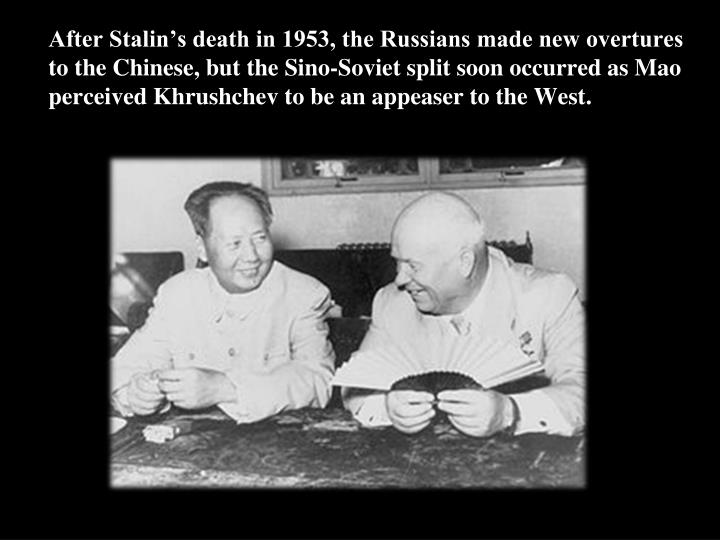 After Stalin's death in 1953, the Russians made new overtures to the Chinese, but the Sino-Soviet split soon occurred as Mao perceived Khrushchev to be an appeaser to the West.