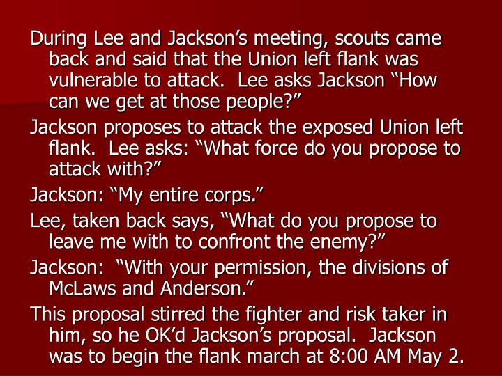 "During Lee and Jackson's meeting, scouts came back and said that the Union left flank was vulnerable to attack.  Lee asks Jackson ""How can we get at those people?"""