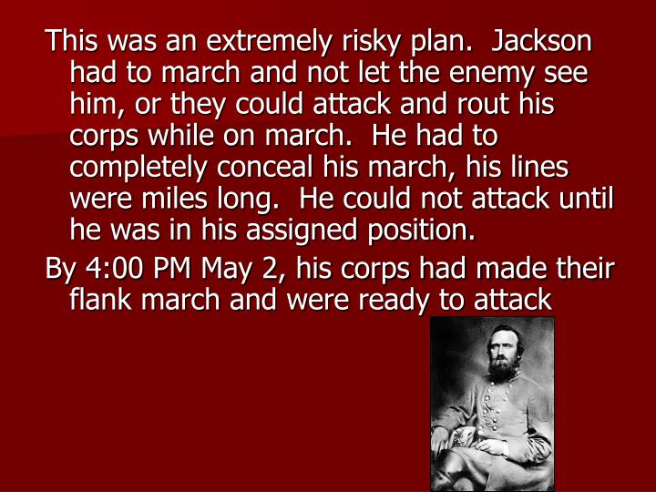 This was an extremely risky plan.  Jackson had to march and not let the enemy see him, or they could attack and rout his corps while on march.  He had to completely conceal his march, his lines were miles long.  He could not attack until he was in his assigned position.