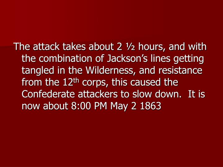 The attack takes about 2 ½ hours, and with the combination of Jackson's lines getting tangled in the Wilderness, and resistance from the 12