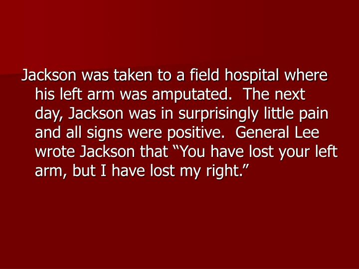 "Jackson was taken to a field hospital where his left arm was amputated.  The next day, Jackson was in surprisingly little pain and all signs were positive.  General Lee wrote Jackson that ""You have lost your left arm, but I have lost my right."""