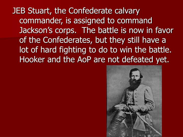 JEB Stuart, the Confederate calvary commander, is assigned to command Jackson's corps.  The battle is now in favor of the Confederates, but they still have a lot of hard fighting to do to win the battle.  Hooker and the AoP are not defeated yet.