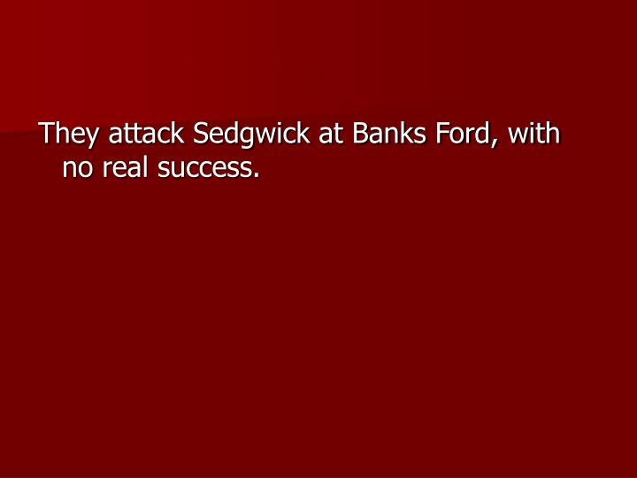 They attack Sedgwick at Banks Ford, with no real success.